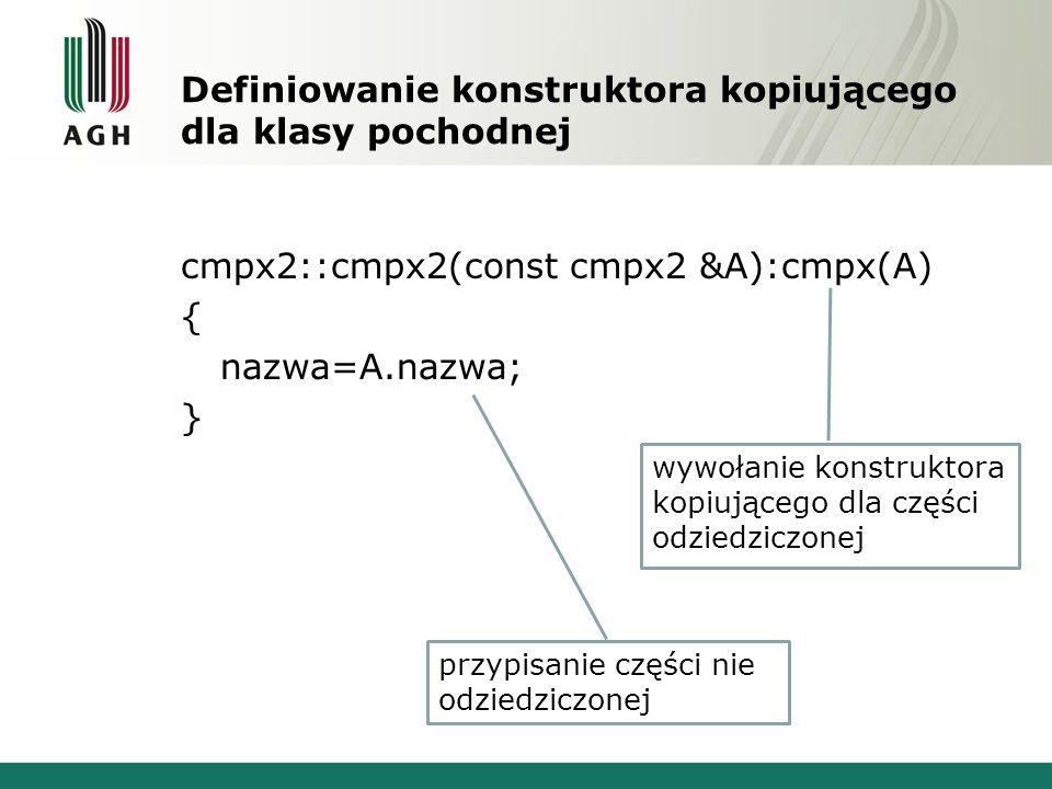 Definiowanie konstruktora kopiującego dla klasy pochodnej cmpx2::cmpx2(const cmpx2 &A):cmpx(A) { nazwa=A.nazwa; } wywołanie konstruktora kopiującego d