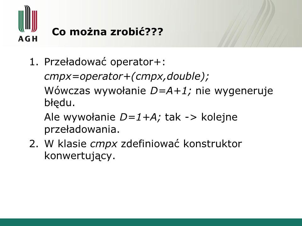Co można zrobić??? 1.Przeładować operator+: cmpx=operator+(cmpx,double); Wówczas wywołanie D=A+1; nie wygeneruje błędu. Ale wywołanie D=1+A; tak -> ko