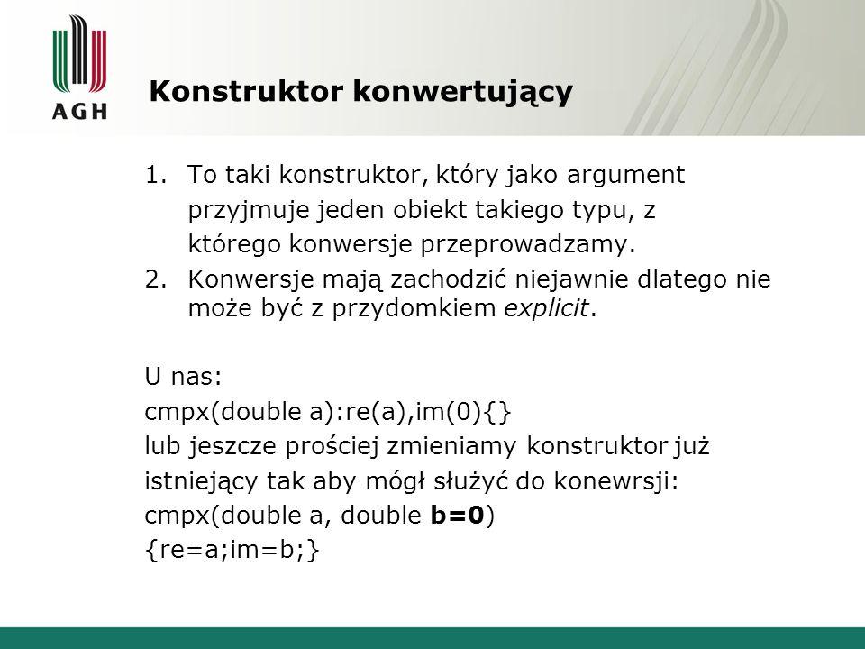 Konstruktor konwertujący 1.To taki konstruktor, który jako argument przyjmuje jeden obiekt takiego typu, z którego konwersje przeprowadzamy. 2.Konwers