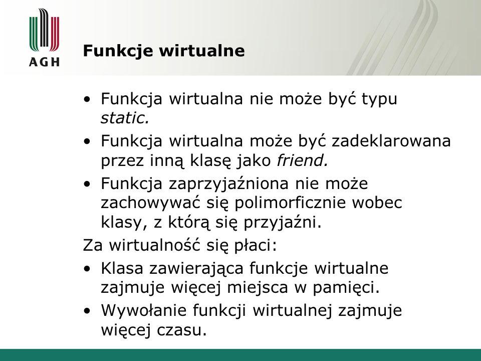 Funkcje wirtualne Funkcja wirtualna nie może być typu static. Funkcja wirtualna może być zadeklarowana przez inną klasę jako friend. Funkcja zaprzyjaź