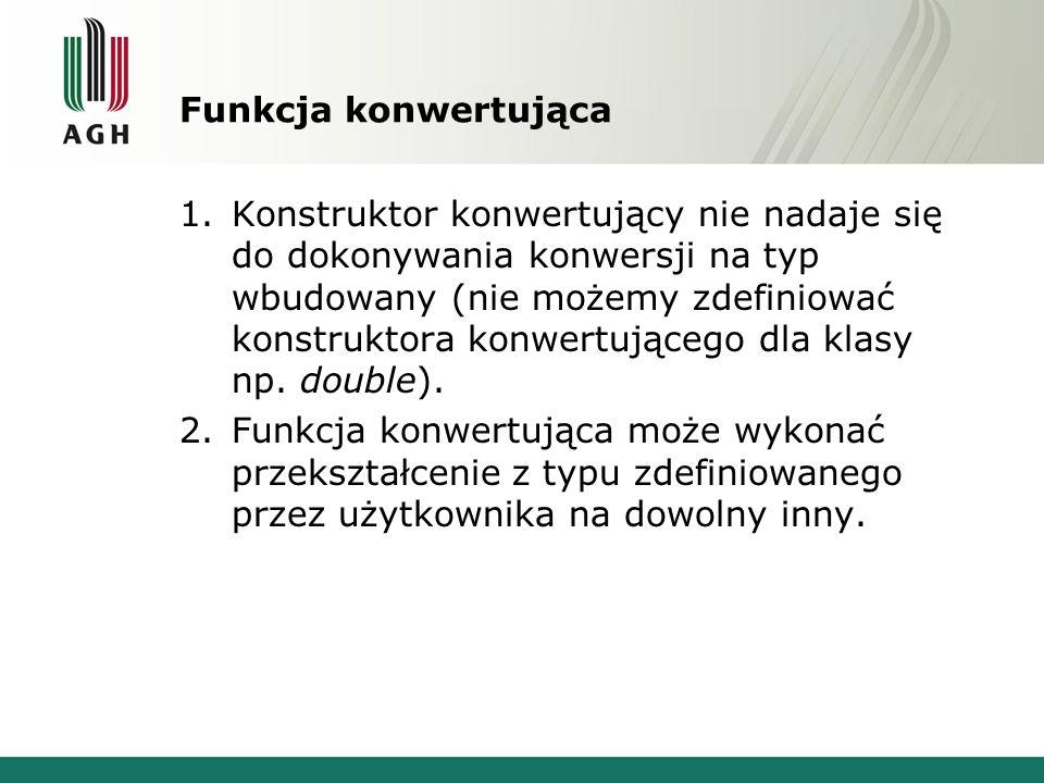Kilka ciekawych sytuacji 5.Mamy obiekt OB klasy KL, dwie konwersję KL->int i KL->double oraz dwie funkcję: 1.void fun(double); 2.void fun(long); Wywołujemy: fun(OB); Wywołana zostanie funkcja nr 1.