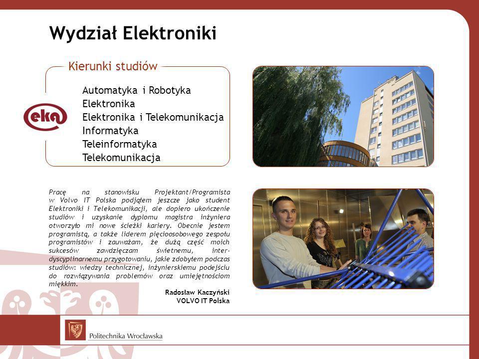 Wydział Elektroniki Pracę na stanowisku Projektant/Programista w Volvo IT Polska podjąłem jeszcze jako student Elektroniki i Telekomunikacji, ale dopiero ukończenie studiów i uzyskanie dyplomu magistra inżyniera otworzyło mi nowe ścieżki kariery.