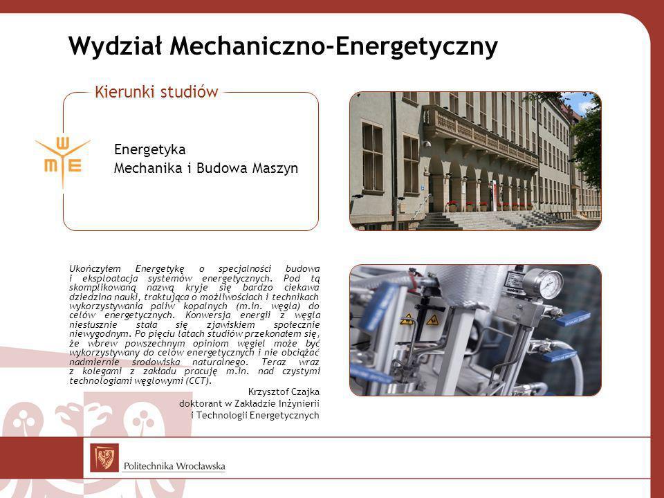 Wydział Mechaniczno-Energetyczny Ukończyłem Energetykę o specjalności budowa i eksploatacja systemów energetycznych. Pod tą skomplikowaną nazwą kryje