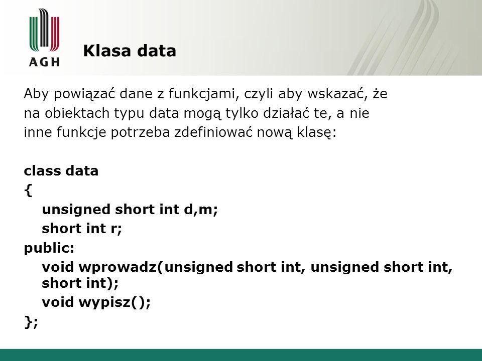 Klasa data Aby powiązać dane z funkcjami, czyli aby wskazać, że na obiektach typu data mogą tylko działać te, a nie inne funkcje potrzeba zdefiniować