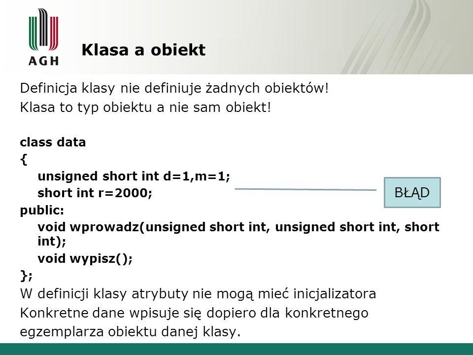 Klasa a obiekt Definicja klasy nie definiuje żadnych obiektów! Klasa to typ obiektu a nie sam obiekt! class data { unsigned short int d=1,m=1; short i
