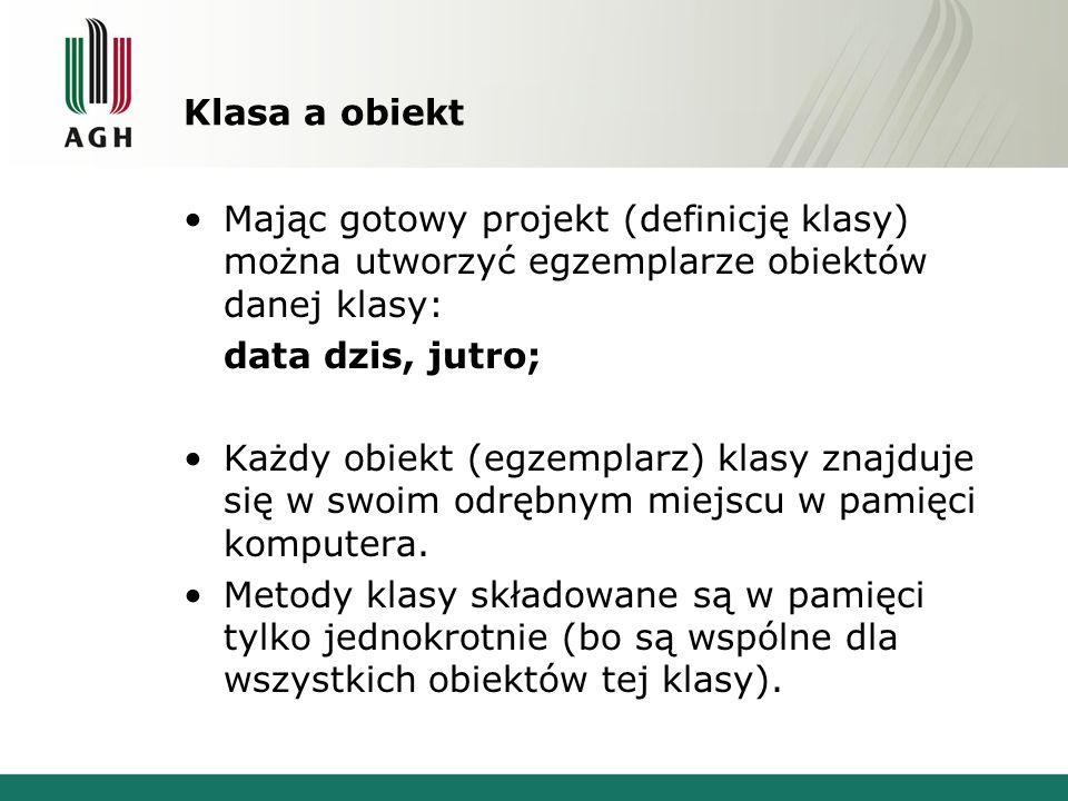Klasa a obiekt Mając gotowy projekt (definicję klasy) można utworzyć egzemplarze obiektów danej klasy: data dzis, jutro; Każdy obiekt (egzemplarz) kla