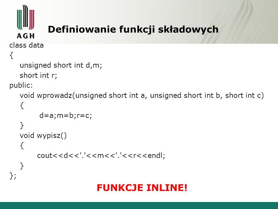 Definiowanie funkcji składowych class data { unsigned short int d,m; short int r; public: void wprowadz(unsigned short int a, unsigned short int b, sh