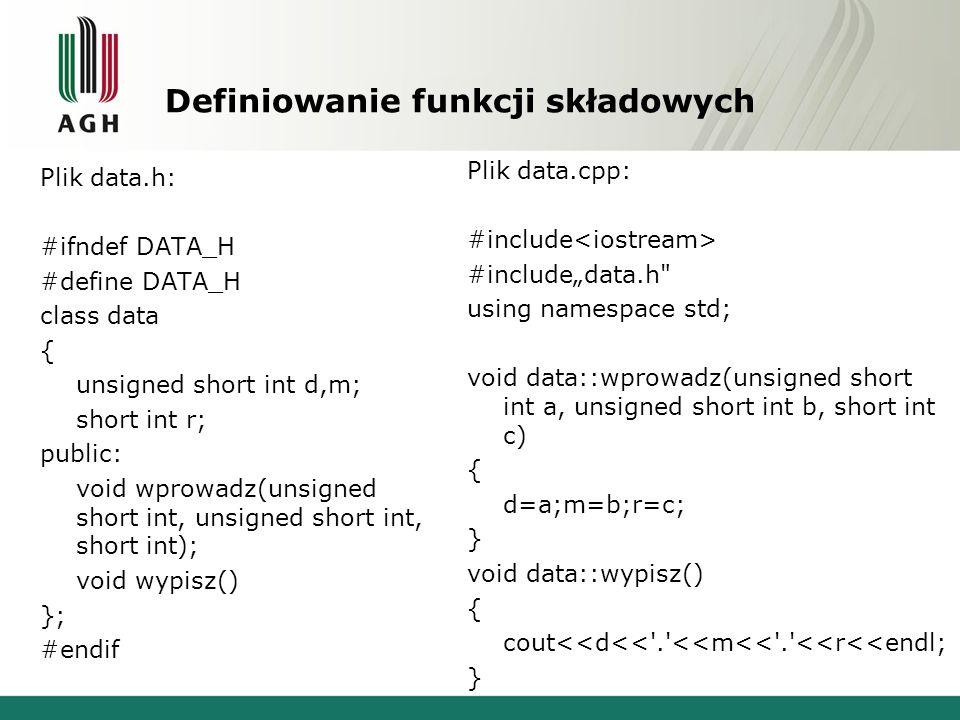 Definiowanie funkcji składowych Plik data.h: #ifndef DATA_H #define DATA_H class data { unsigned short int d,m; short int r; public: void wprowadz(uns
