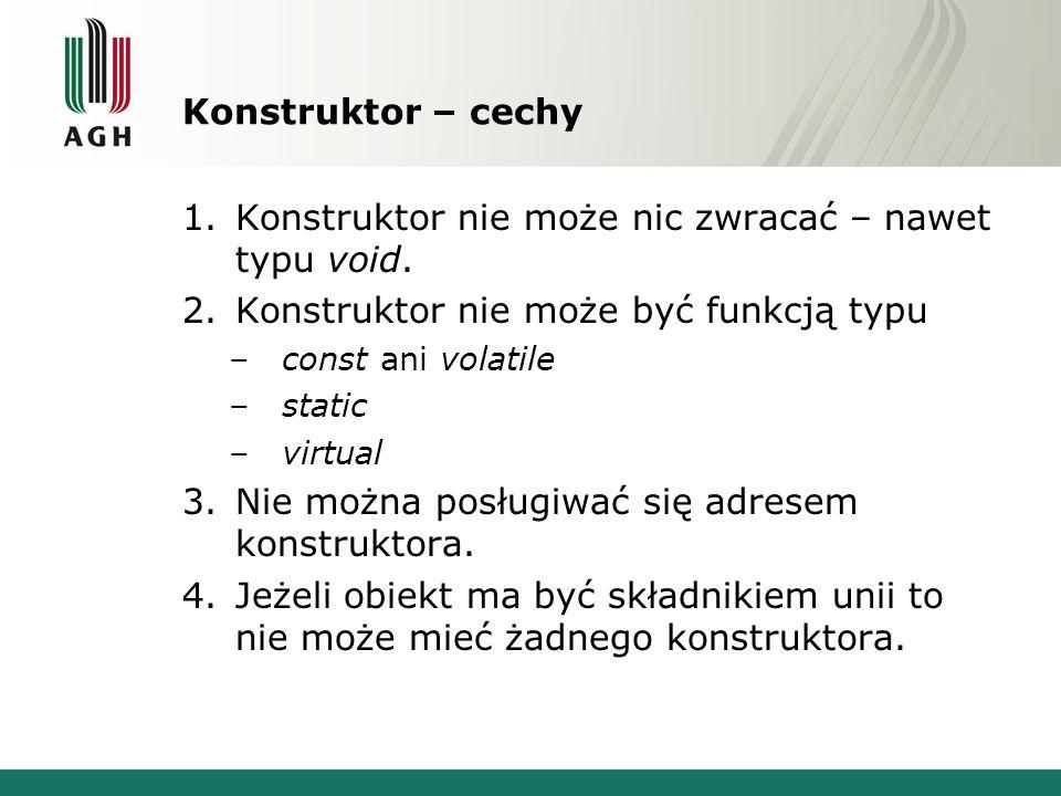 Konstruktor – cechy 1.Konstruktor nie może nic zwracać – nawet typu void. 2.Konstruktor nie może być funkcją typu –const ani volatile –static –virtual