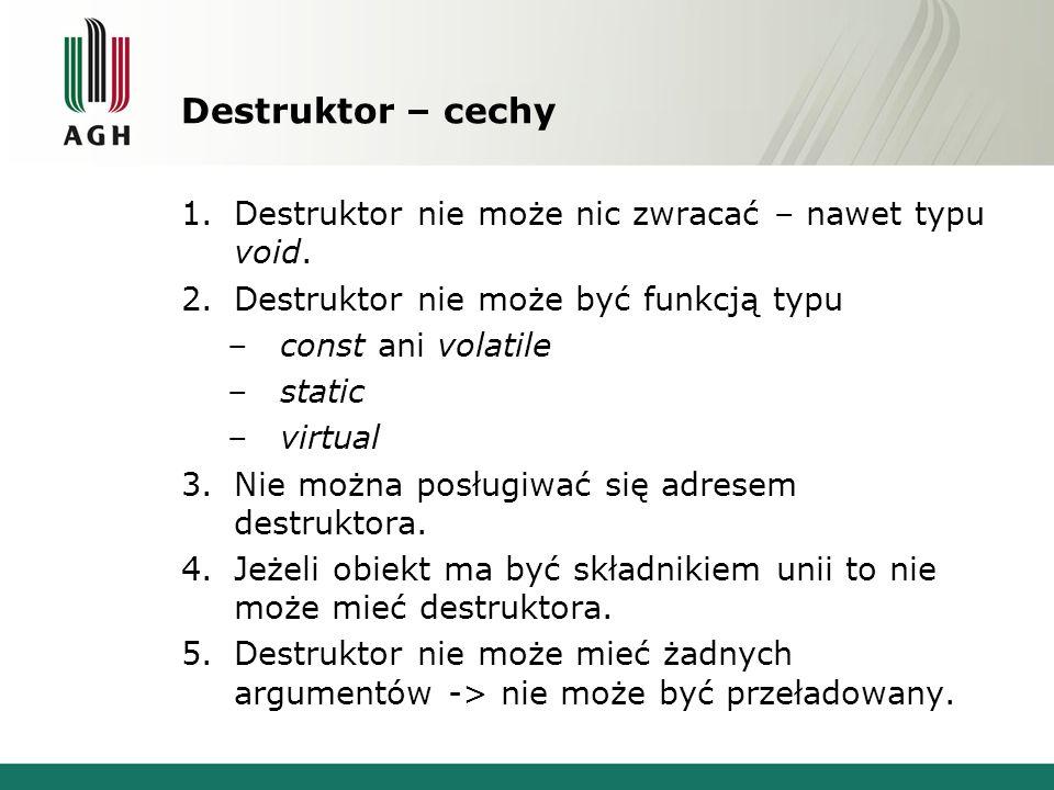 Destruktor – cechy 1.Destruktor nie może nic zwracać – nawet typu void. 2.Destruktor nie może być funkcją typu –const ani volatile –static –virtual 3.