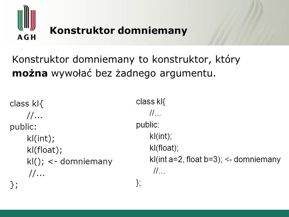 Konstruktor domniemany Konstruktor domniemany to konstruktor, który można wywołać bez żadnego argumentu. class kl{ //... public: kl(int); kl(float); k