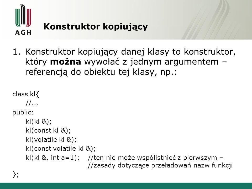 Konstruktor kopiujący 1.Konstruktor kopiujący danej klasy to konstruktor, który można wywołać z jednym argumentem – referencją do obiektu tej klasy, n