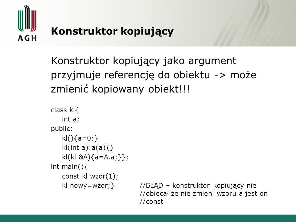Konstruktor kopiujący Konstruktor kopiujący jako argument przyjmuje referencję do obiektu -> może zmienić kopiowany obiekt!!! class kl{ int a; public:
