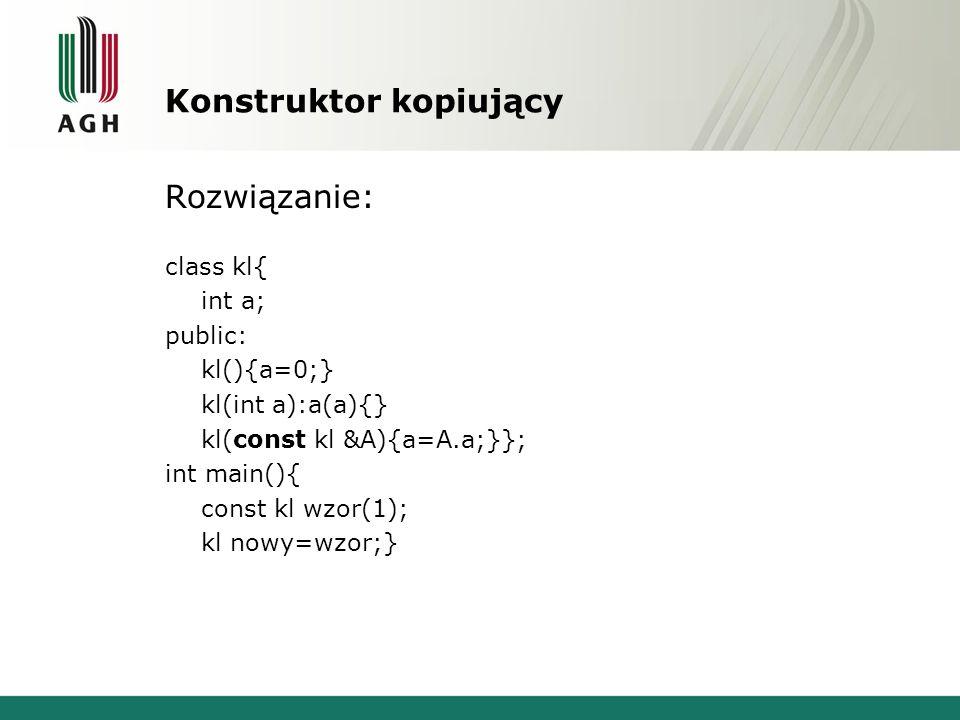 Konstruktor kopiujący Rozwiązanie: class kl{ int a; public: kl(){a=0;} kl(int a):a(a){} kl(const kl &A){a=A.a;}}; int main(){ const kl wzor(1); kl now