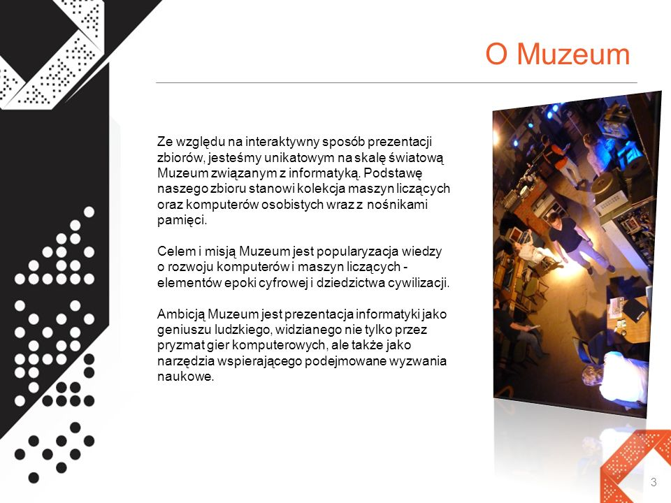 O Muzeum 3 Ze względu na interaktywny sposób prezentacji zbiorów, jesteśmy unikatowym na skalę światową Muzeum związanym z informatyką. Podstawę nasze