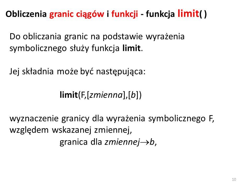 Do obliczania granic na podstawie wyrażenia symbolicznego służy funkcja limit. Jej składnia może być następująca: limit(F,[zmienna],[b]) wyznaczenie g