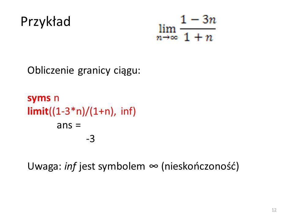 Obliczenie granicy ciągu: syms n limit((1-3*n)/(1+n), inf) ans = -3 Uwaga: inf jest symbolem (nieskończoność) Przykład 12