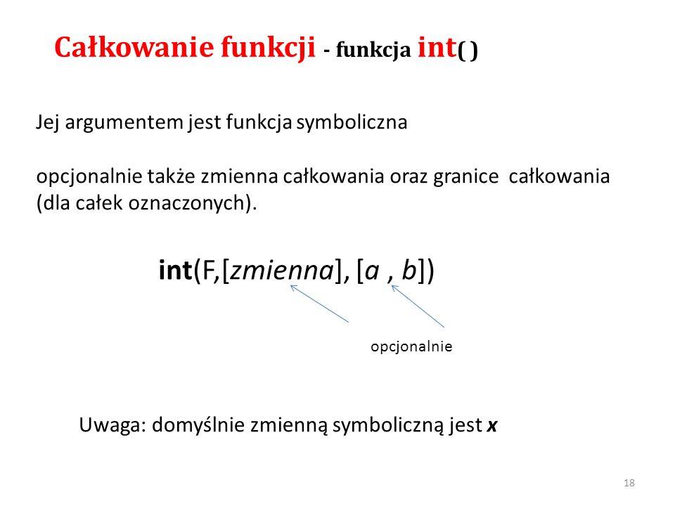 Całkowanie funkcji - funkcja int ( ) Jej argumentem jest funkcja symboliczna opcjonalnie także zmienna całkowania oraz granice całkowania (dla całek o