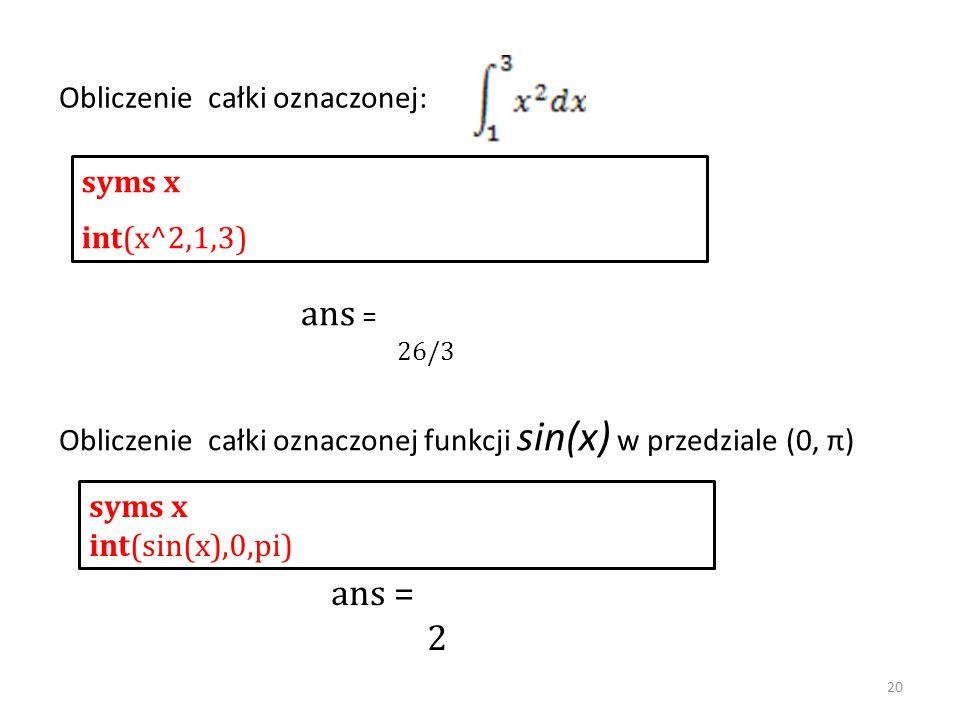 Obliczenie całki oznaczonej: syms x int(x^2,1,3) syms x int(sin(x),0,pi) Obliczenie całki oznaczonej funkcji sin(x) w przedziale (0, π) ans = 26/3 ans