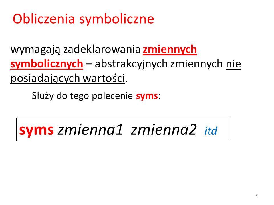 wymagają zadeklarowania zmiennych symbolicznych – abstrakcyjnych zmiennych nie posiadających wartości. syms zmienna1 zmienna2 itd Służy do tego polece