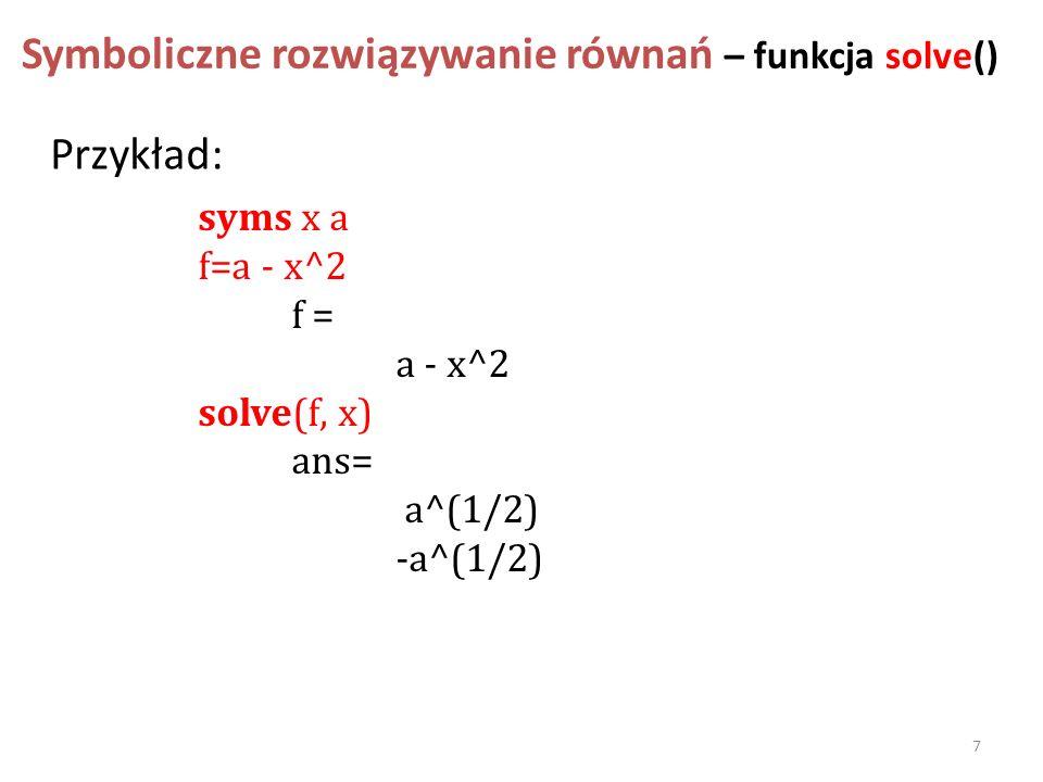 Symboliczne rozwiązywanie równań – funkcja solve() syms x a f=a - x^2 f = a - x^2 solve(f, x) ans= a^(1/2) -a^(1/2) Przykład: 7