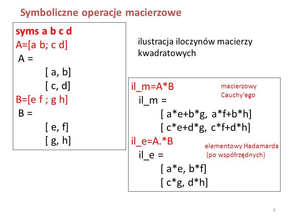 syms a b c d A=[a b; c d] A = [ a, b] [ c, d] B=[e f ; g h] B = [ e, f] [ g, h] Symboliczne operacje macierzowe il_m=A*B il_m = [ a*e+b*g, a*f+b*h] [