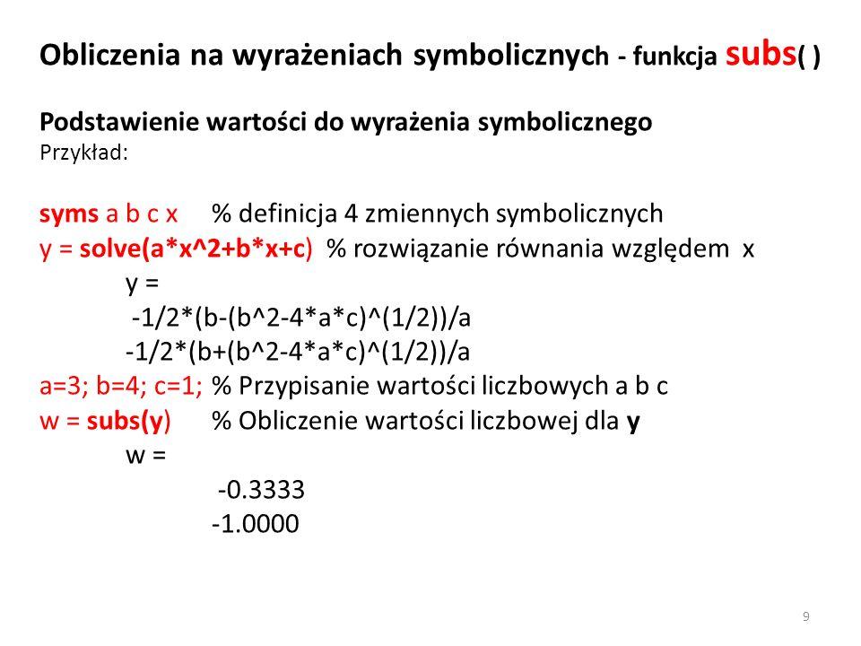 Podstawienie wartości do wyrażenia symbolicznego Przykład: syms a b c x % definicja 4 zmiennych symbolicznych y = solve(a*x^2+b*x+c) % rozwiązanie rów