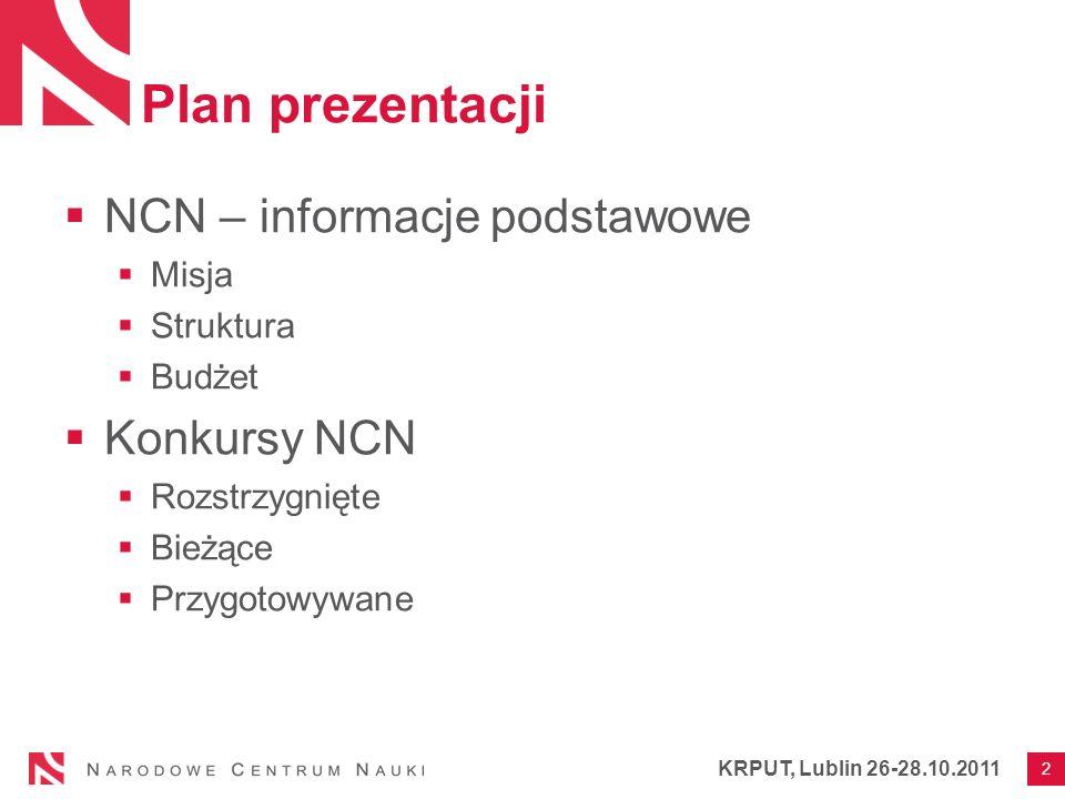 Plan prezentacji NCN – informacje podstawowe Misja Struktura Budżet Konkursy NCN Rozstrzygnięte Bieżące Przygotowywane 2 KRPUT, Lublin 26-28.10.2011