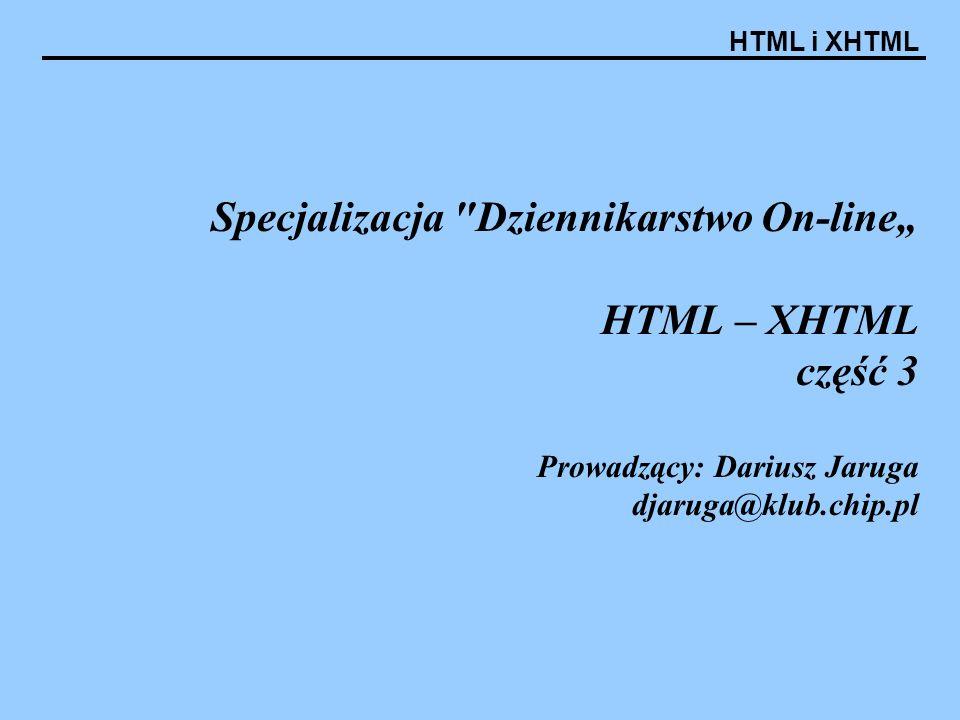 HTML i XHTML Specjalizacja Dziennikarstwo On-line HTML – XHTML część 3 Prowadzący: Dariusz Jaruga djaruga@klub.chip.pl