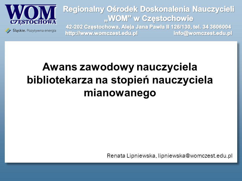 Awans zawodowy nauczyciela bibliotekarza na stopień nauczyciela mianowanego Renata Lipniewska, lipniewska@womczest.edu.pl
