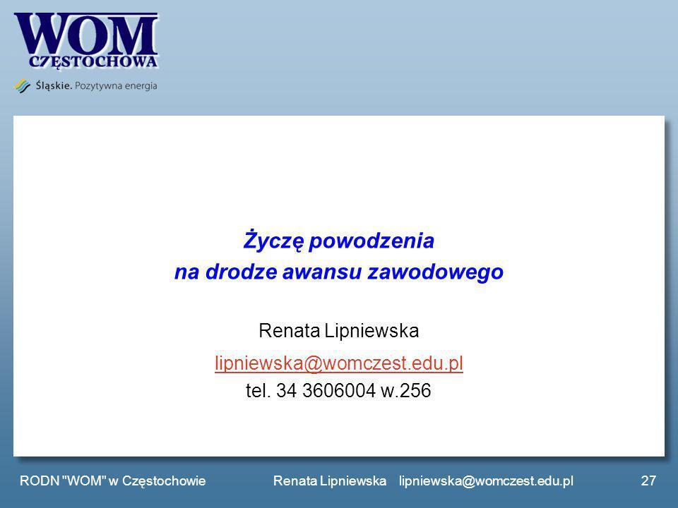 Życzę powodzenia na drodze awansu zawodowego Renata Lipniewska lipniewska@womczest.edu.pl tel. 34 3606004 w.256 27 RODN