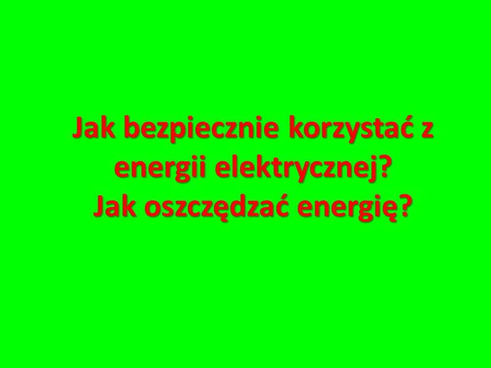 Jak bezpiecznie korzystać z energii elektrycznej? Jak oszczędzać energię?