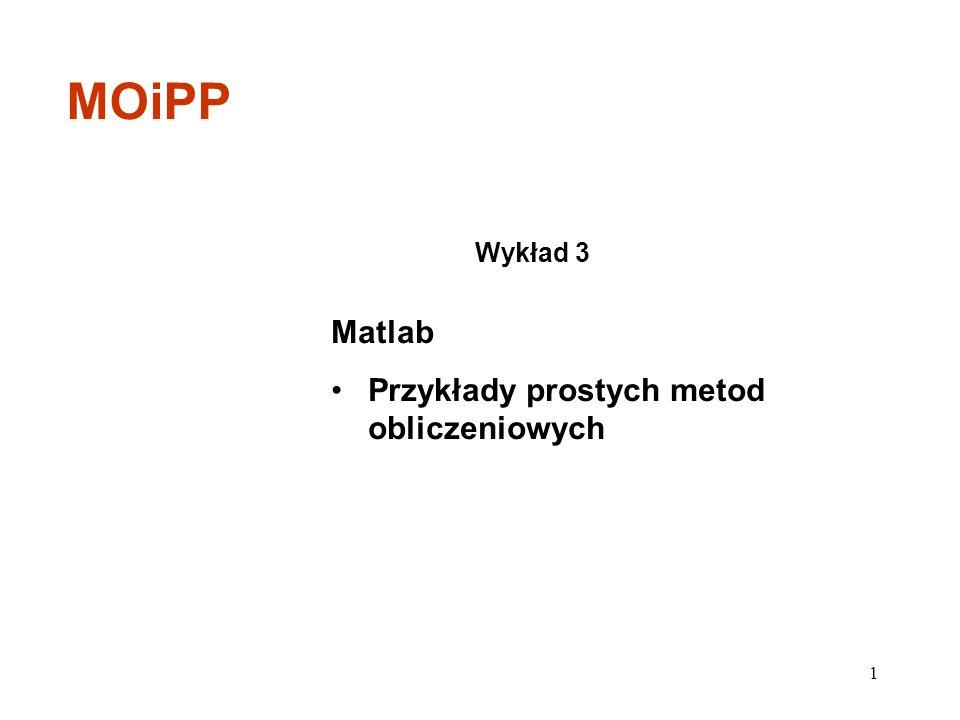 Matlab Przykłady prostych metod obliczeniowych Wykład 3 MOiPP 1