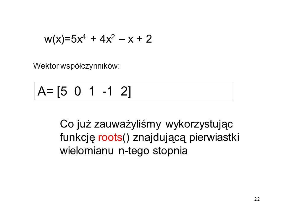 22 w(x)=5x 4 + 4x 2 – x + 2 A= [5 0 1 -1 2] Wektor współczynników: Co już zauważyliśmy wykorzystując funkcję roots() znajdującą pierwiastki wielomianu