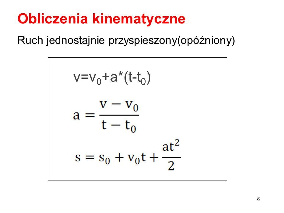 6 Obliczenia kinematyczne Ruch jednostajnie przyspieszony(opóźniony) v=v 0 +a*(t-t 0 )