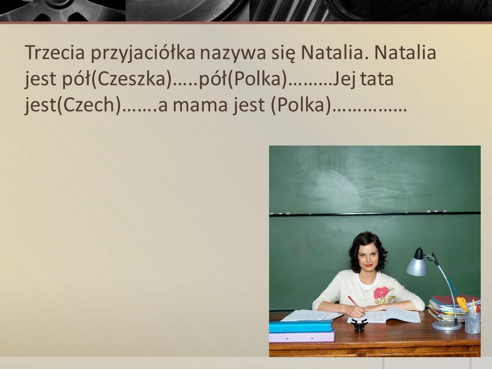 Trzecia przyjaciółka nazywa się Natalia. Natalia jest pół(Czeszka)…..pół(Polka)………Jej tata jest(Czech)…….a mama jest (Polka)……………