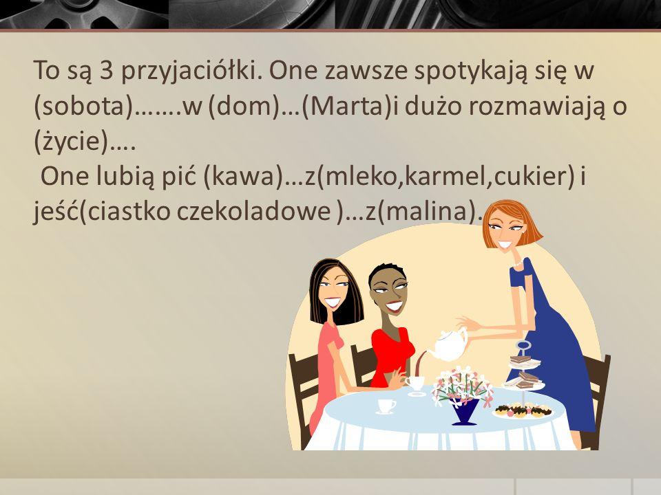To są 3 przyjaciółki. One zawsze spotykają się w (sobota)…….w (dom)…(Marta)i dużo rozmawiają o (życie)…. One lubią pić (kawa)…z(mleko,karmel,cukier) i