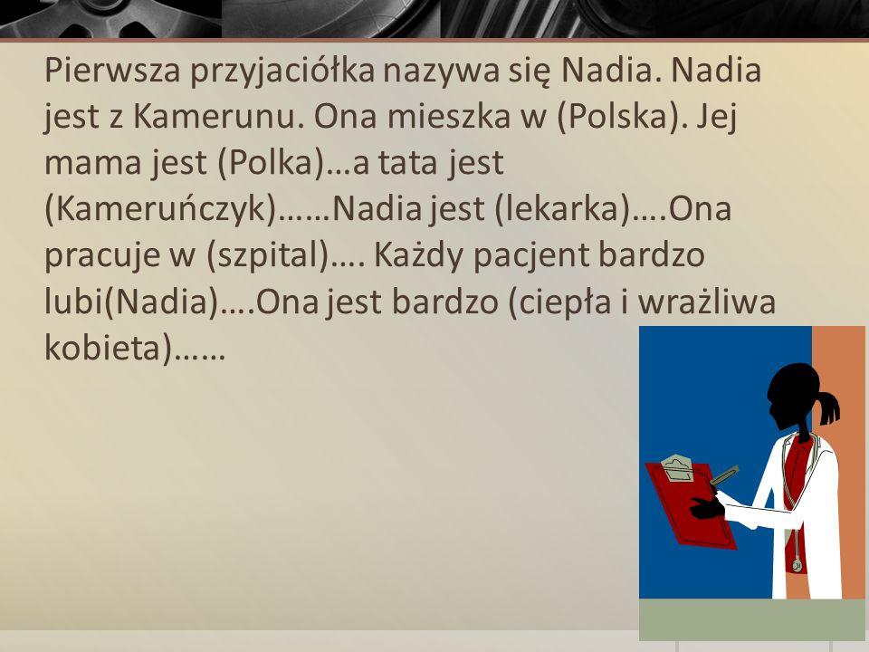 Pierwsza przyjaciółka nazywa się Nadia. Nadia jest z Kamerunu. Ona mieszka w (Polska). Jej mama jest (Polka)…a tata jest (Kameruńczyk)……Nadia jest (le