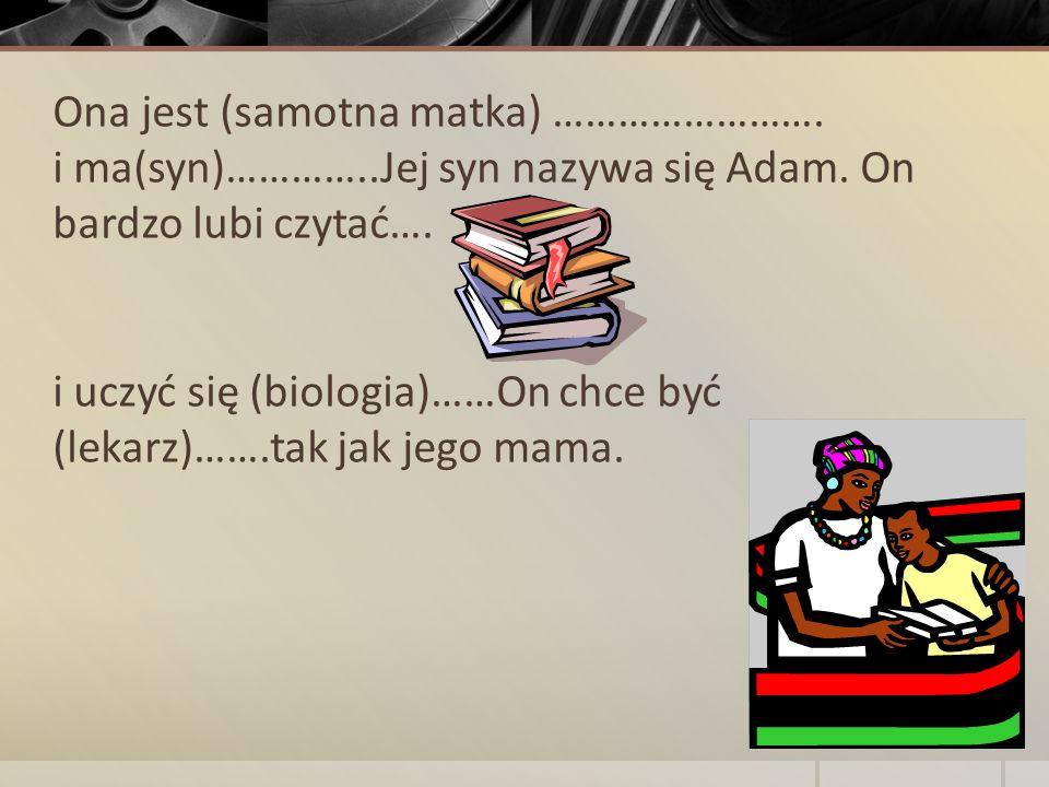 Ona jest (samotna matka) ……………………. i ma(syn)…………..Jej syn nazywa się Adam. On bardzo lubi czytać…. i uczyć się (biologia)……On chce być (lekarz)…….tak