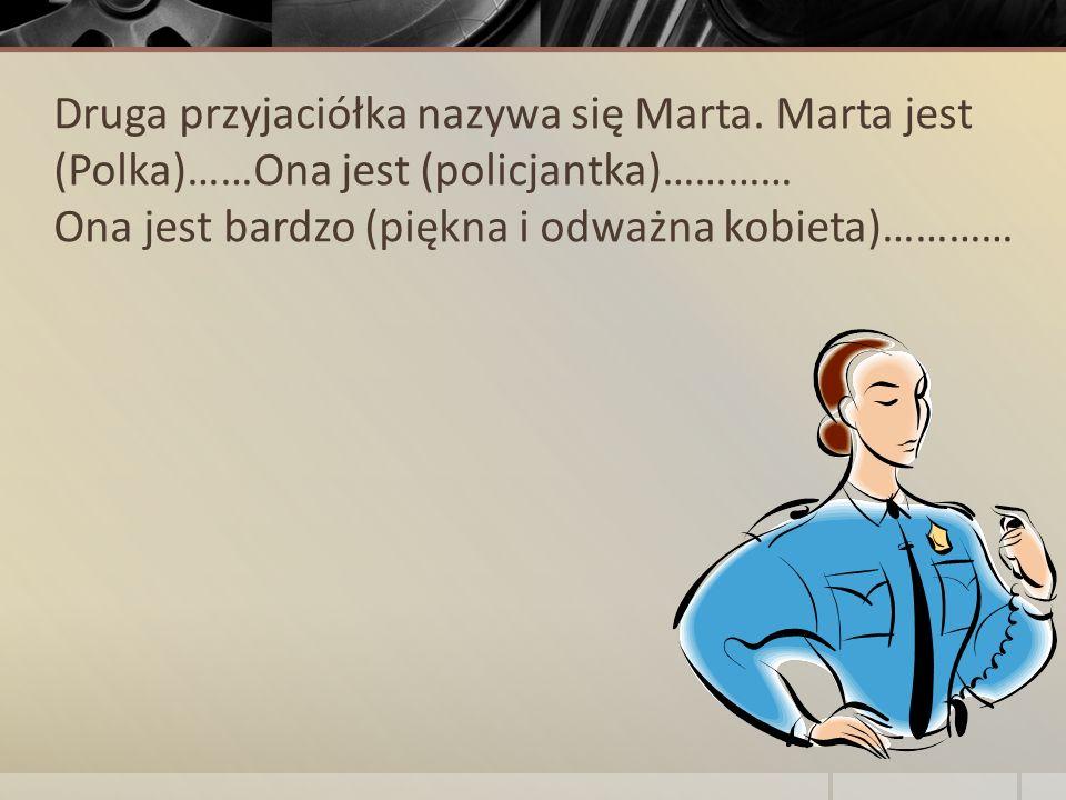 Druga przyjaciółka nazywa się Marta. Marta jest (Polka)……Ona jest (policjantka)………… Ona jest bardzo (piękna i odważna kobieta)…………