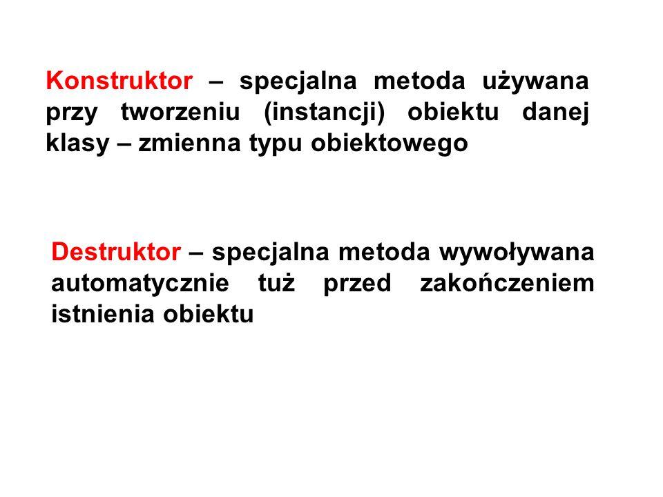 Konstruktor – specjalna metoda używana przy tworzeniu (instancji) obiektu danej klasy – zmienna typu obiektowego Destruktor – specjalna metoda wywoływ