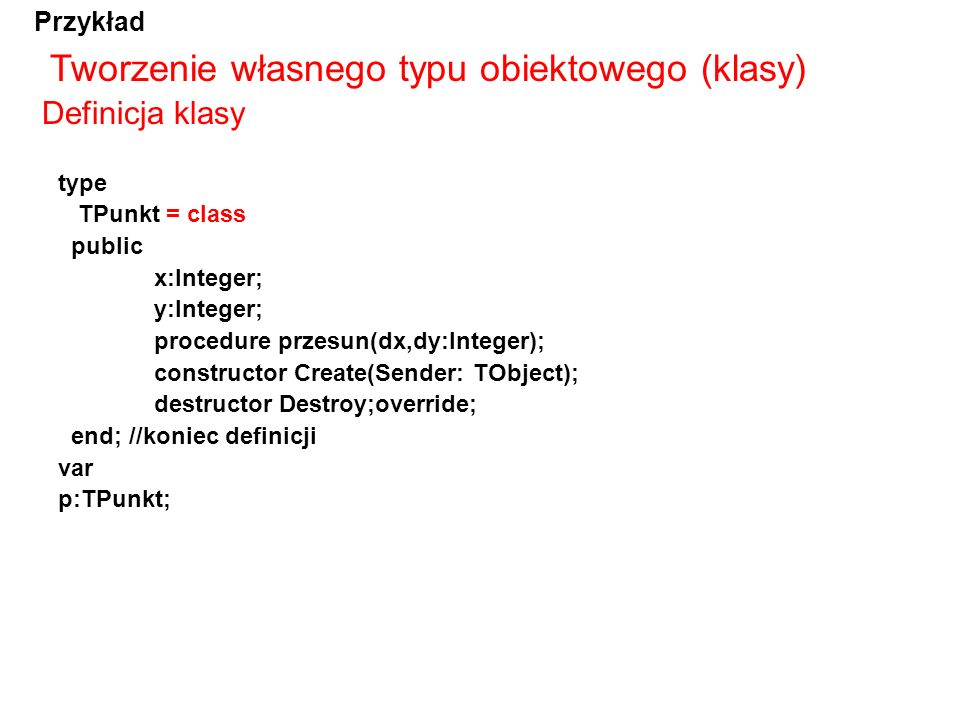 Tworzenie własnego typu obiektowego (klasy) type TPunkt = class public x:Integer; y:Integer; procedure przesun(dx,dy:Integer); constructor Create(Send