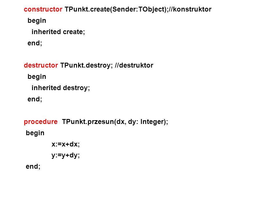 constructor TPunkt.create(Sender:TObject);//konstruktor begin inherited create; end; destructor TPunkt.destroy; //destruktor begin inherited destroy;