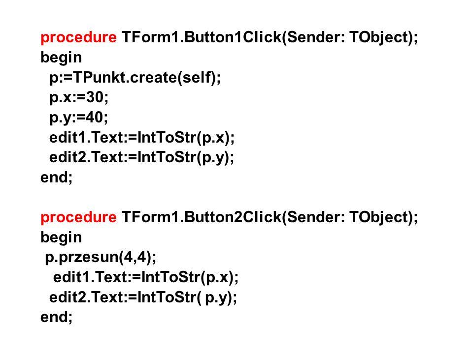 procedure TForm1.Button1Click(Sender: TObject); begin p:=TPunkt.create(self); p.x:=30; p.y:=40; edit1.Text:=IntToStr(p.x); edit2.Text:=IntToStr(p.y);