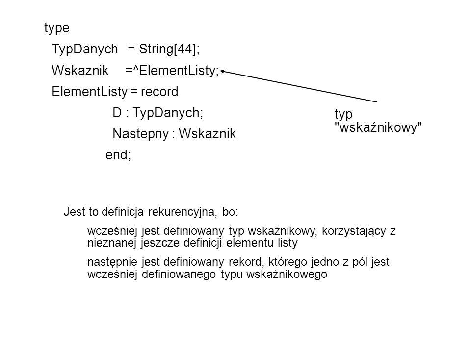 type TypDanych = String[44]; Wskaznik =^ElementListy; ElementListy = record D : TypDanych; Nastepny : Wskaznik end; typ