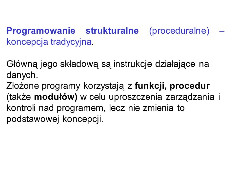 Programowanie strukturalne (proceduralne) – koncepcja tradycyjna. Główną jego składową są instrukcje działające na danych. Złożone programy korzystają