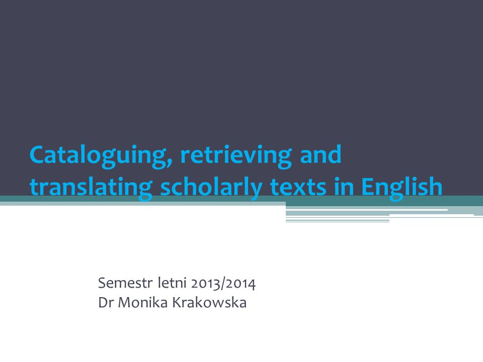 Cataloguing, retrieving and translating scholarly texts in English Semestr letni 2013/2014 Dr Monika Krakowska