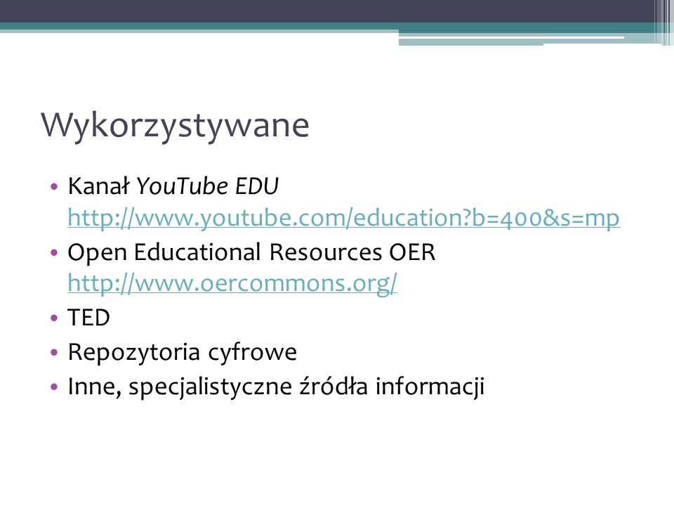 Wykorzystywane Kanał YouTube EDU http://www.youtube.com/education b=400&s=mp http://www.youtube.com/education b=400&s=mp Open Educational Resources OER http://www.oercommons.org/ http://www.oercommons.org/ TED Repozytoria cyfrowe Inne, specjalistyczne źródła informacji