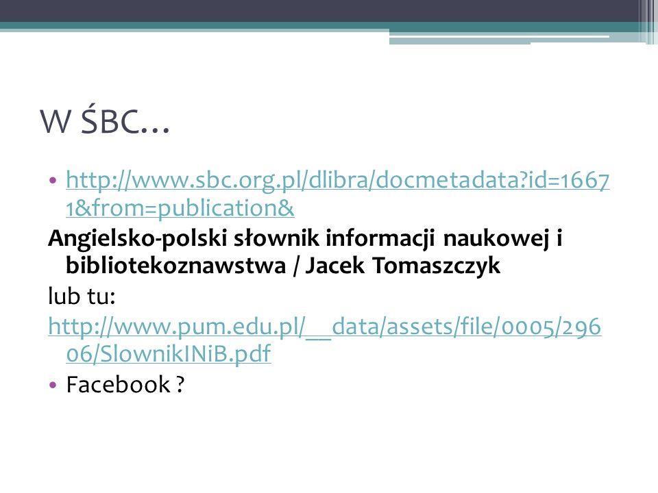 W ŚBC… http://www.sbc.org.pl/dlibra/docmetadata id=1667 1&from=publication& http://www.sbc.org.pl/dlibra/docmetadata id=1667 1&from=publication& Angielsko-polski słownik informacji naukowej i bibliotekoznawstwa / Jacek Tomaszczyk lub tu: http://www.pum.edu.pl/__data/assets/file/0005/296 06/SlownikINiB.pdf Facebook
