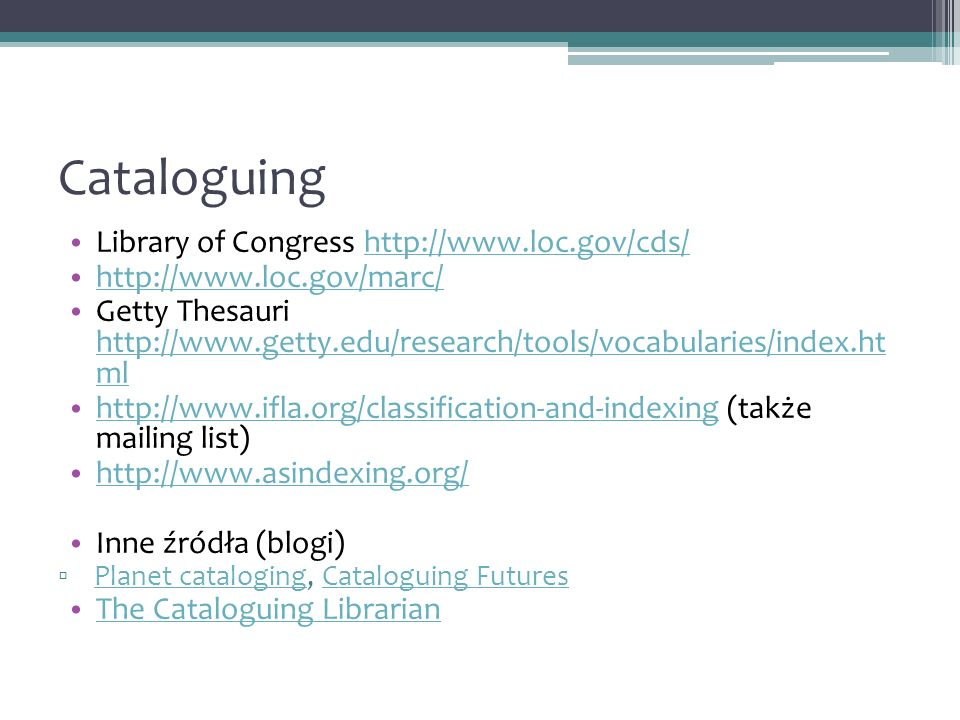 Cataloguing Library of Congress http://www.loc.gov/cds/http://www.loc.gov/cds/ http://www.loc.gov/marc/ Getty Thesauri http://www.getty.edu/research/tools/vocabularies/index.ht ml http://www.getty.edu/research/tools/vocabularies/index.ht ml http://www.ifla.org/classification-and-indexing (także mailing list) http://www.ifla.org/classification-and-indexing http://www.asindexing.org/ Inne źródła (blogi) Planet cataloging, Cataloguing Futures Planet catalogingCataloguing Futures The Cataloguing Librarian